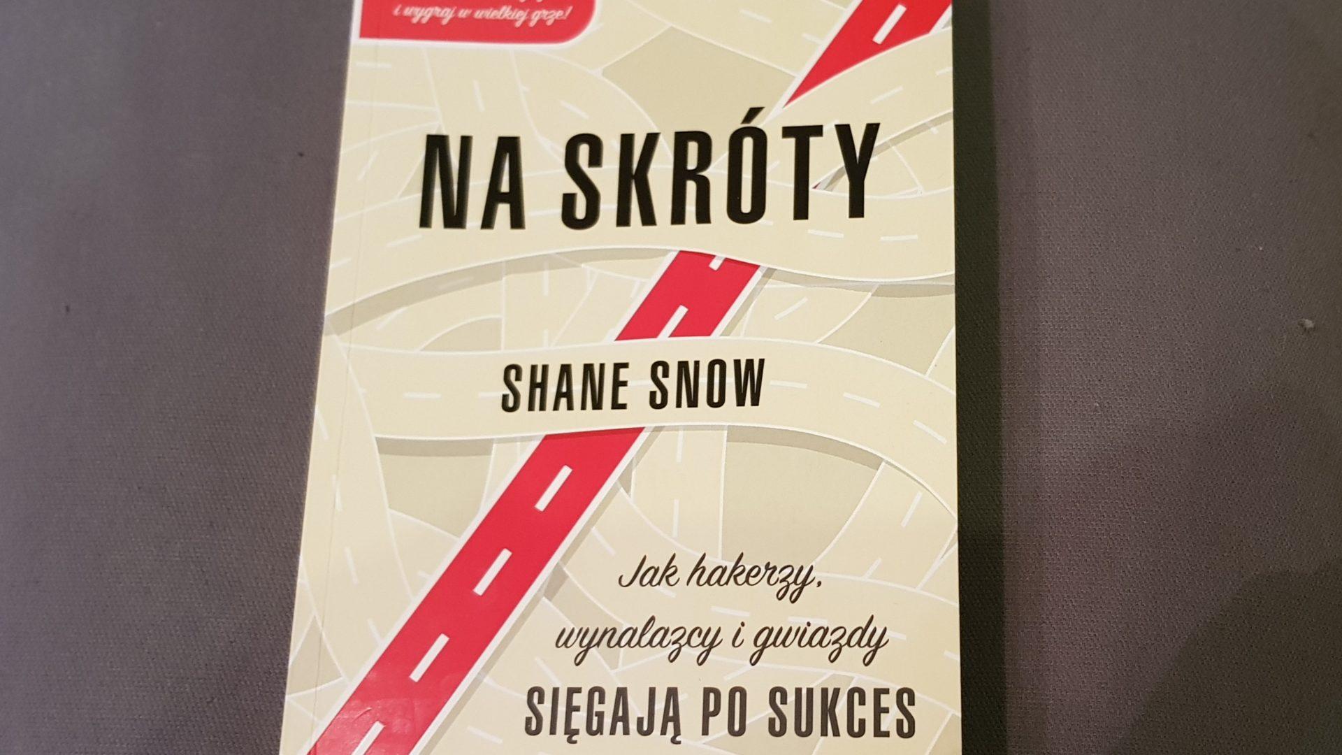 Na skróty, jak hakerzy, wynalazcy i gwiazdy sięgają po sukces. - Shane Snow