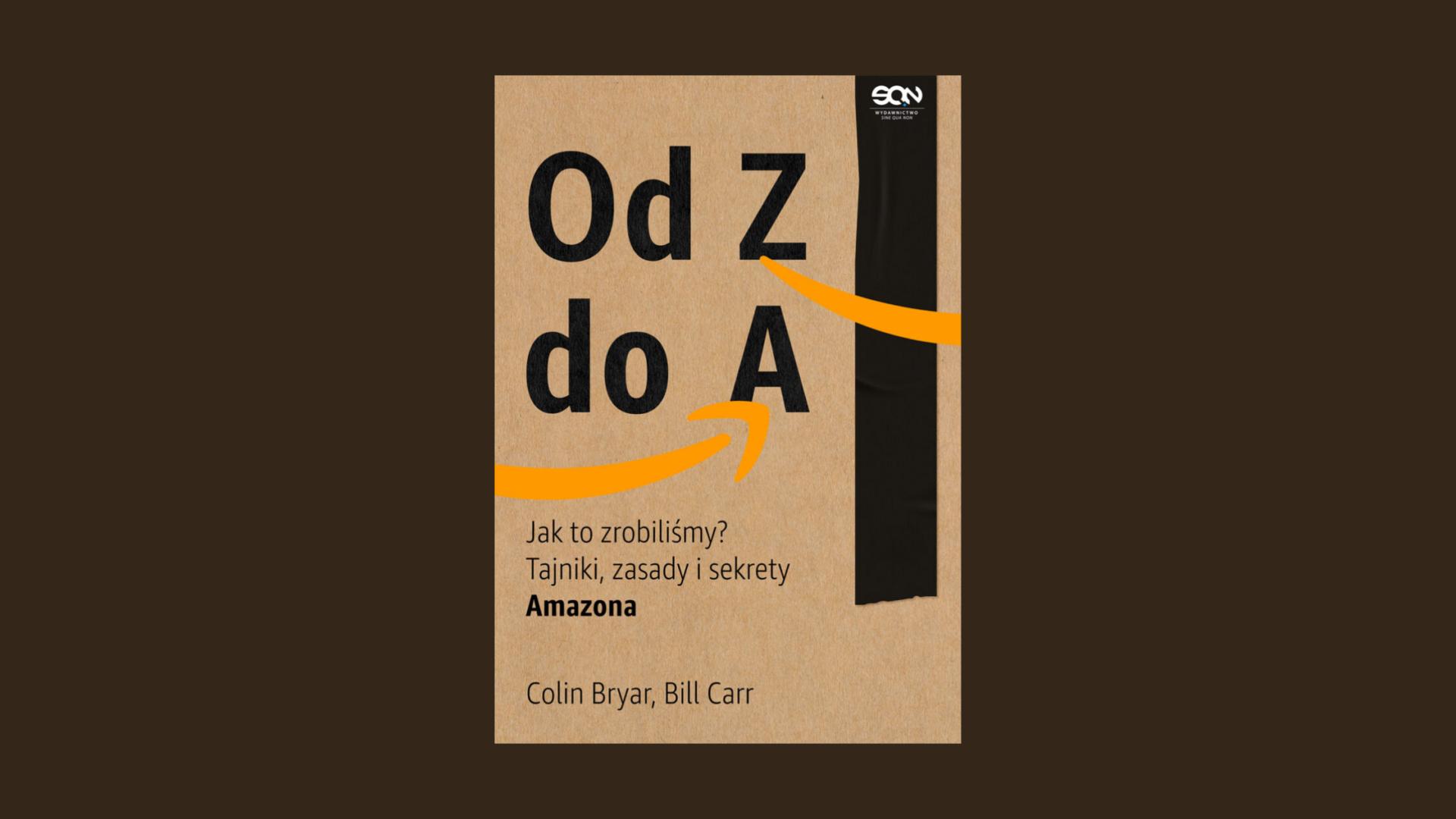 """""""Od Z do A. Jak to zrobiliśmy? Tajniki, zasady i sekrety Amazona"""" - Colin Bryar, Bill Carr"""
