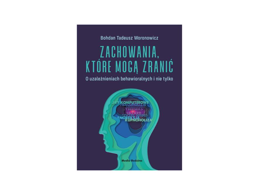"""""""Zachowania, które mogą zranić. O uzależnieniach behawioralnych i nie tylko"""" - Bohdan Tadeusz Woronowicz"""