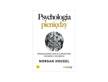 """""""Psychologia Pieniędzy. Ponadczasowe lekcje o bogactwie, chciwości i oszczędzaniu."""" Morgan Housel"""